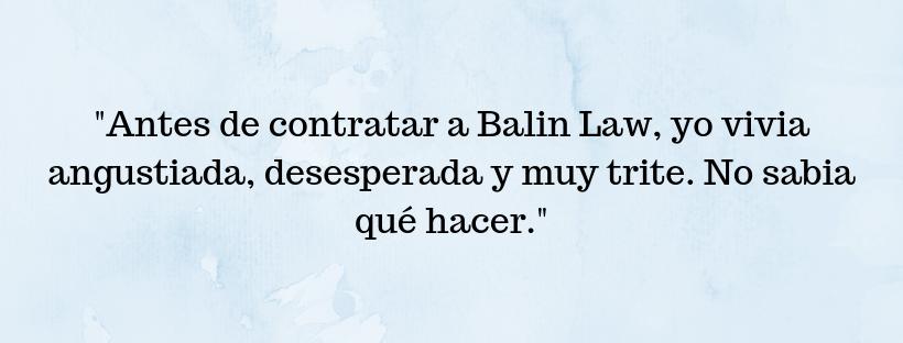 Balin Law Spanish client testimonial saying Antes de contratar a Balin Law, yo vivia angustiada, desesperada y muy trite. No sabia qué hacer.
